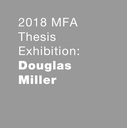 MFA Thesis Exhibition: Douglas Miller