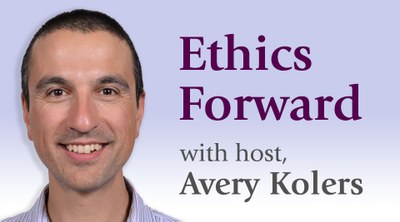 Ethics Forward with host Avery Kolers