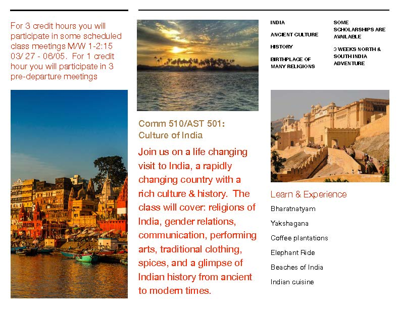 For 3 credit hours you will participate in some scheduled class meetings MW 1-2:15pm 3/27 to 6/05. For 1 credit hour yo will participate in 3 per-departure meetings.  COMM510 AST501 Culture of India.  Join us on a life changing visit to India, a rapidly changing country with a rich culture and history. The class will cover religions of India, gender relations, communications, performing arts, traditional clothing, spices, and a glimpse of Indian History from ancient to modern times.  India, Ancient Culture, History, Birthplace of many religions. Some scholarships are available, 3 weeks North and South India adventure.  Learn and Experience Bharatnatyam, Yakshagana, Coffee plantations, Elephant ride, Beaches of India, Indian cuisine.