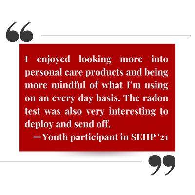 Student quote that states: I enjoyed looking more into personal care products and being more mindful of what i'm using on an every day basis. The radon test was also very interesting to deploy and send off. -Youth participant in SEHP '21