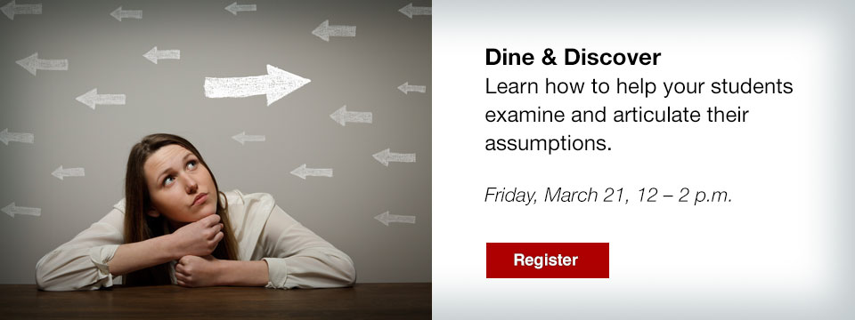 Dine & Discover: 3/21 What Makes Your Students Tick -- learn how to help students articulate and examine their assumptions