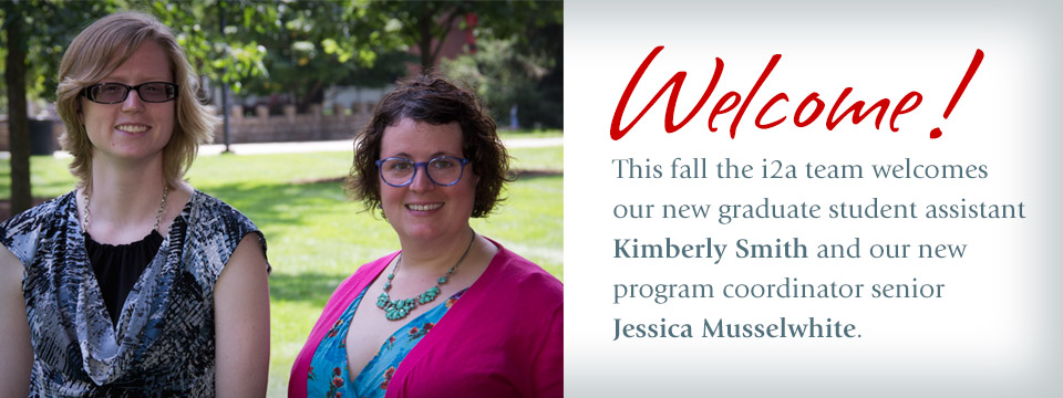 the i2a team welcomes our new program coordinator senior Jessica Musselwhite and new graduate student assistant Kimberly Smith