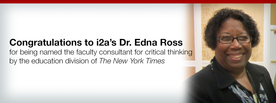 Congratulations to i2a's Dr. Edna Ross for being named the faculty consultant for critical thinking by the education division of The New York Times