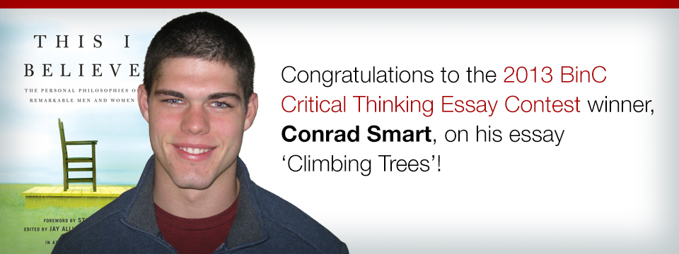 Congratulations to the 2013 BinC Critical Thinking Essay Contest winner, Conrad Smart, on his essay 'Climbing Trees'!