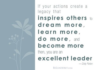 If your actions create a legacy that inspires other to dream more, learn more, do more, and become more then, you are an excellent leader. --Dolly Parton. beleaderly.com