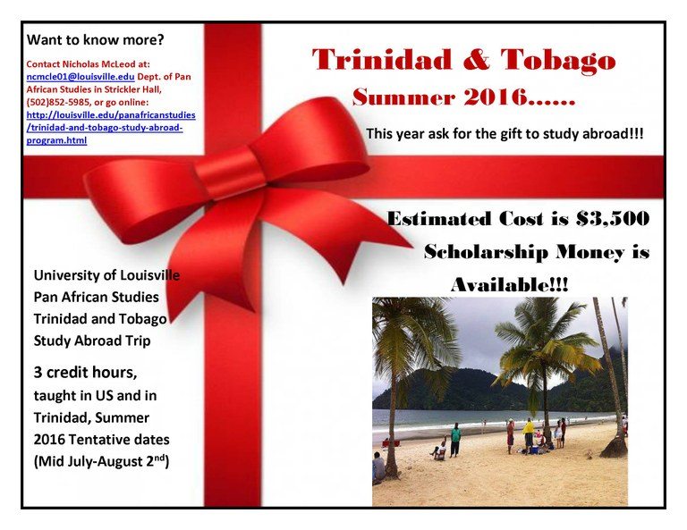 Trinidan and Tobago Summer 2016. This year ask for a gift to study abroad! Estimated cost is $3,500 scholarship money is available. Want to know more contact Micholas McLeod ncmcle01@louisville.edu dept of Pan African Studies Stricker Hall 502-852-5985. University of Louisville Pan African Studies Trinidad and Tobago Study Abroad Trip, 3 dredit hours, taought in US and in Triniday Summer 2016 July to August.