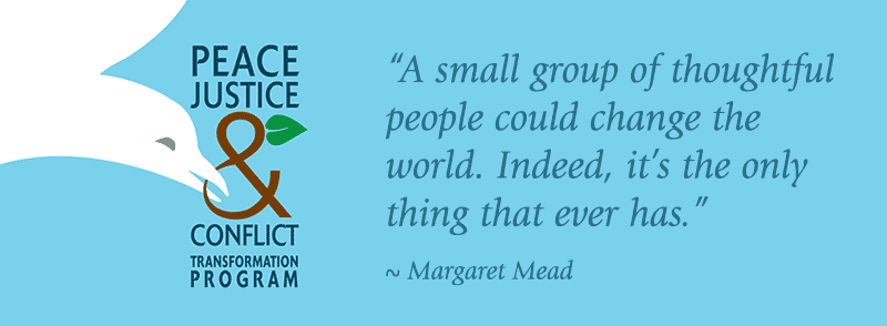 Peace, Justice & Conflict Transformation Program. A small group of thoughtful people could change the world. Indeed, it's the only thing that ever has. Margaret Mead