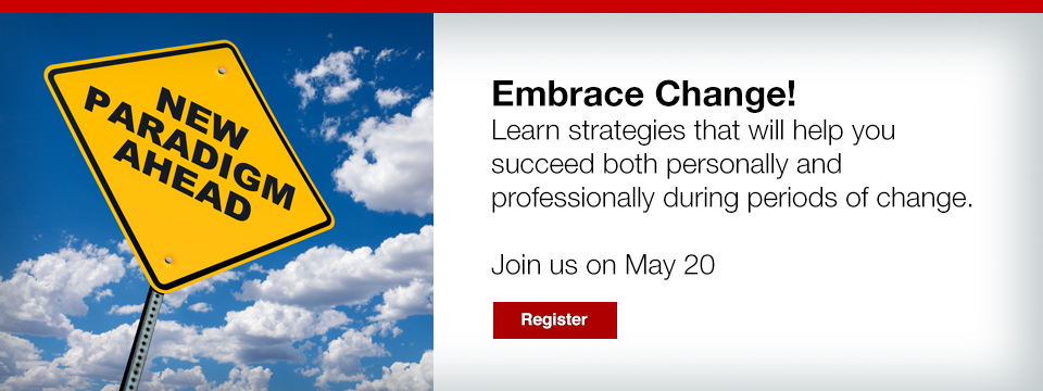 Embrace Change! Learn strategies that will help you succeed both personally and professionally during periods of change.