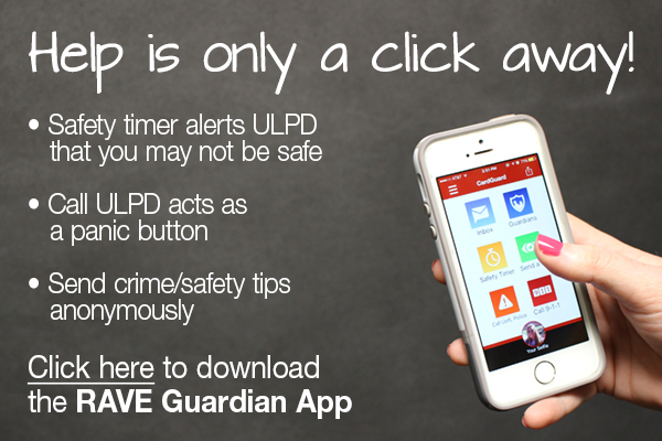 Help is only a click away! Safety time alerts ULPD that you may not be safe. Call ULPD acts as a panic button. Send crime/safety tips annonymously. Click here to download the RAVE Guardian App